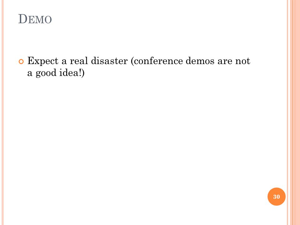 D EMO Expect a real disaster (conference demos are not a good idea!) 30