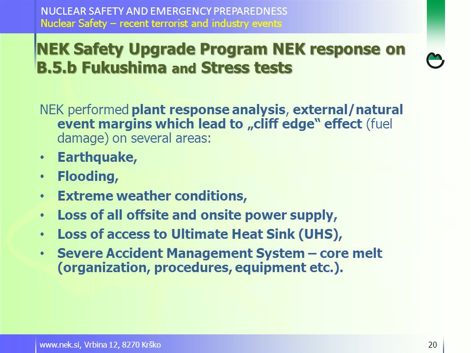 "www.nek.si, Vrbina 12, 8270 Krško20 NEK performed plant response analysis, external/natural event margins which lead to ""cliff edge effect (fuel damage) on several areas: Earthquake, Flooding, Extreme weather conditions, Loss of all offsite and onsite power supply, Loss of access to Ultimate Heat Sink (UHS), Severe Accident Management System – core melt (organization, procedures, equipment etc.)."