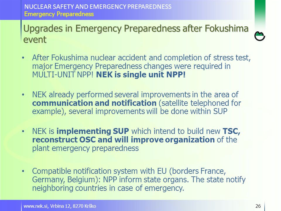 Upgrades in Emergency Preparedness after Fokushima event www.nek.si, Vrbina 12, 8270 Krško26 After Fokushima nuclear accident and completion of stress test, major Emergency Preparedness changes were required in MULTI-UNIT NPP.