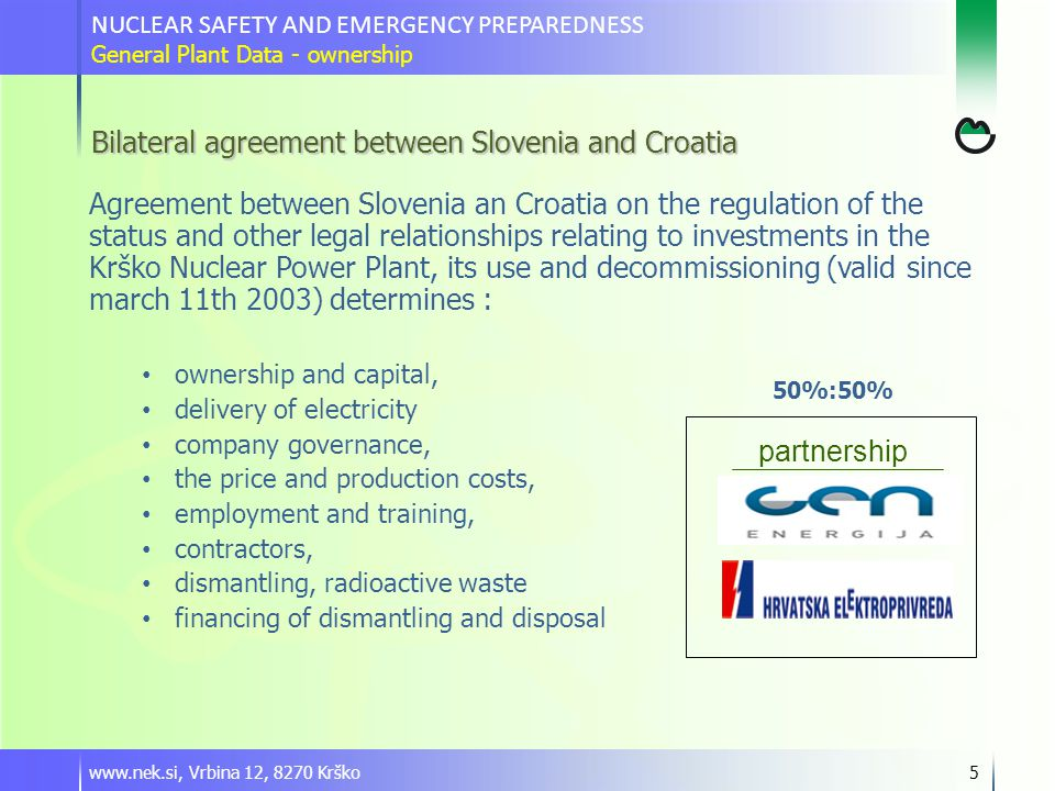 www.nek.si, Vrbina 12, 8270 Krško5 Bilateral agreement between Slovenia and Croatia Agreement between Slovenia an Croatia on the regulation of the status and other legal relationships relating to investments in the Krško Nuclear Power Plant, its use and decommissioning (valid since march 11th 2003) determines : ownership and capital, delivery of electricity company governance, the price and production costs, employment and training, contractors, dismantling, radioactive waste financing of dismantling and disposal partnership 50%:50% NUCLEAR SAFETY AND EMERGENCY PREPAREDNESS General Plant Data - ownership