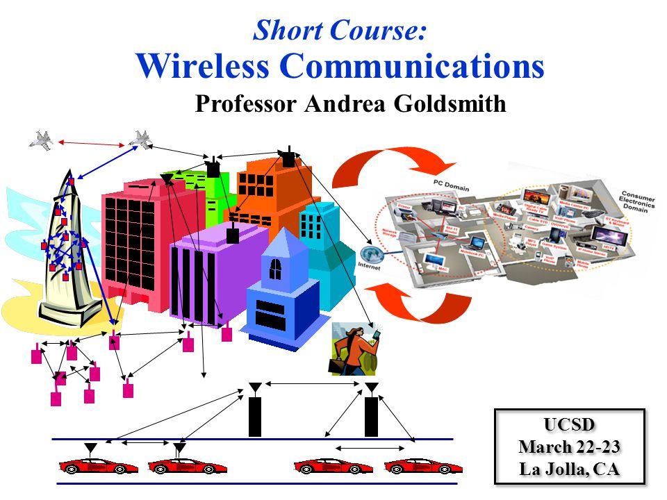 Short Course: Wireless Communications Professor Andrea Goldsmith UCSD March 22-23 La Jolla, CA UCSD March 22-23 La Jolla, CA