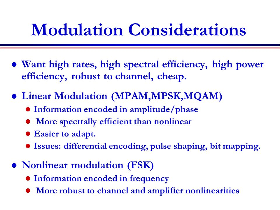 Modulation Considerations Want high rates, high spectral efficiency, high power efficiency, robust to channel, cheap.