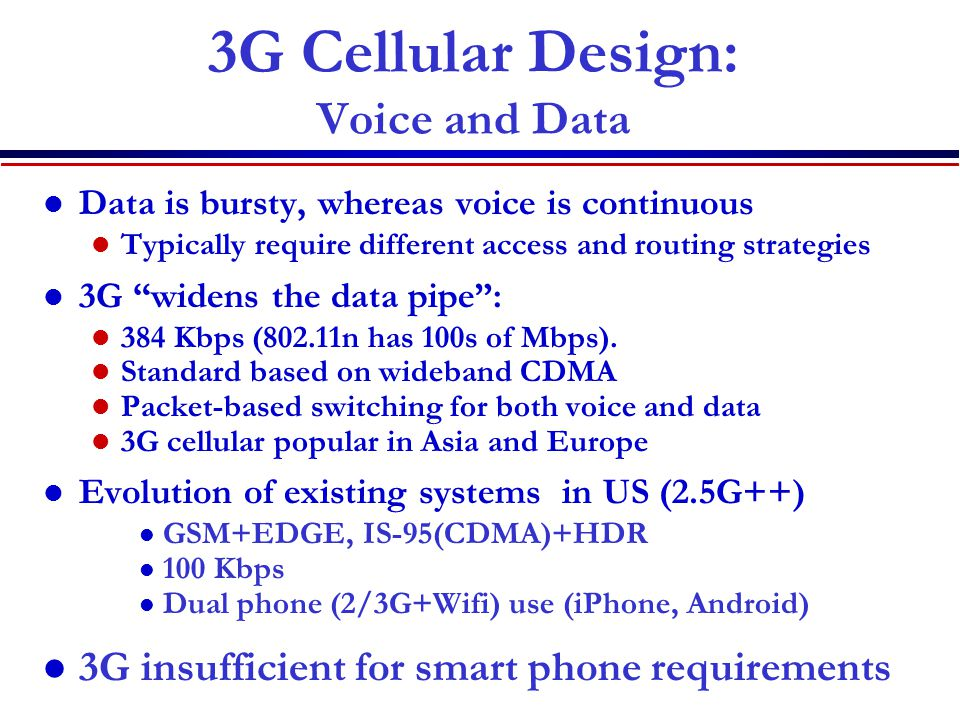 3G Cellular Design: Voice and Data Data is bursty, whereas voice is continuous Typically require different access and routing strategies 3G widens the data pipe : 384 Kbps (802.11n has 100s of Mbps).