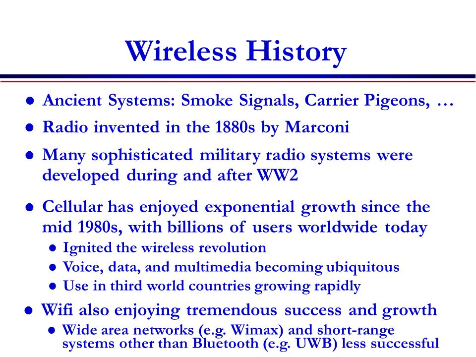 Wireless History Radio invented in the 1880s by Marconi Many sophisticated military radio systems were developed during and after WW2 Cellular has enjoyed exponential growth since the mid 1980s, with billions of users worldwide today Ignited the wireless revolution Voice, data, and multimedia becoming ubiquitous Use in third world countries growing rapidly Wifi also enjoying tremendous success and growth Wide area networks (e.g.