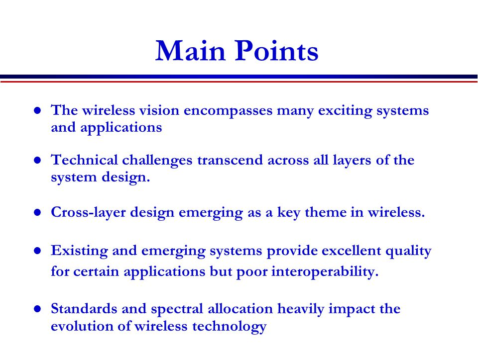 Main Points The wireless vision encompasses many exciting systems and applications Technical challenges transcend across all layers of the system design.