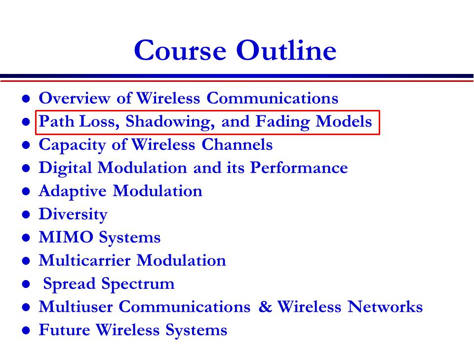 Course Outline Overview of Wireless Communications Path Loss, Shadowing, and Fading Models Capacity of Wireless Channels Digital Modulation and its Performance Adaptive Modulation Diversity MIMO Systems Multicarrier Modulation Spread Spectrum Multiuser Communications & Wireless Networks Future Wireless Systems