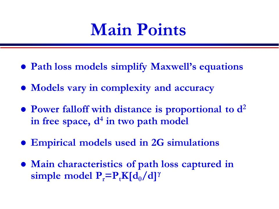 Main Points Path loss models simplify Maxwell's equations Models vary in complexity and accuracy Power falloff with distance is proportional to d 2 in free space, d 4 in two path model Empirical models used in 2G simulations Main characteristics of path loss captured in simple model P r =P t K[d 0 /d] 