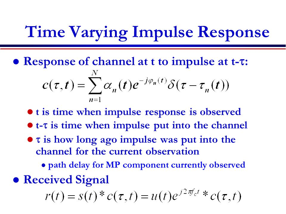 Time Varying Impulse Response Response of channel at t to impulse at t-  : t is time when impulse response is observed t-  is time when impulse put into the channel  is how long ago impulse was put into the channel for the current observation l path delay for MP component currently observed Received Signal