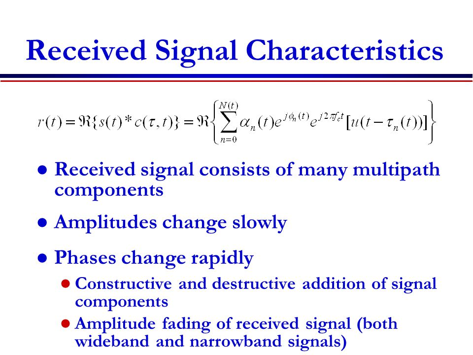 Received Signal Characteristics Received signal consists of many multipath components Amplitudes change slowly Phases change rapidly Constructive and destructive addition of signal components Amplitude fading of received signal (both wideband and narrowband signals)