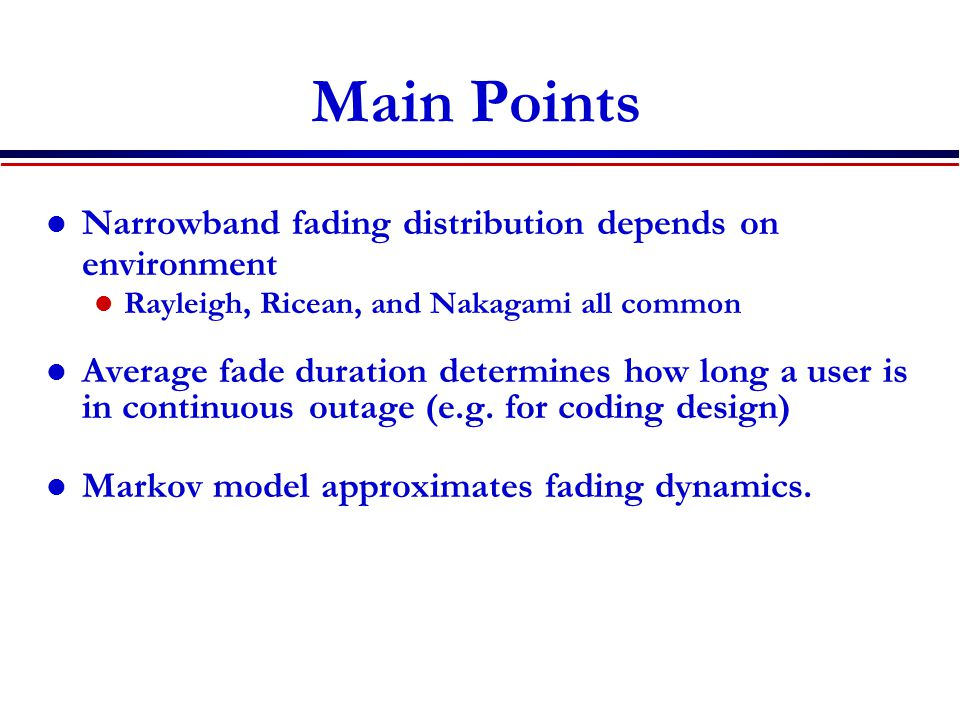 Main Points Narrowband fading distribution depends on environment Rayleigh, Ricean, and Nakagami all common Average fade duration determines how long a user is in continuous outage (e.g.