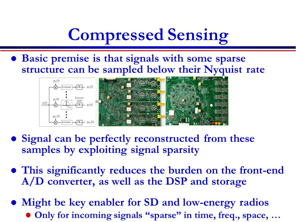 Compressed Sensing Basic premise is that signals with some sparse structure can be sampled below their Nyquist rate Signal can be perfectly reconstructed from these samples by exploiting signal sparsity This significantly reduces the burden on the front-end A/D converter, as well as the DSP and storage Might be key enabler for SD and low-energy radios Only for incoming signals sparse in time, freq., space, …