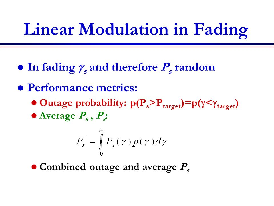 Linear Modulation in Fading In fading  s and therefore P s random Performance metrics: Outage probability: p(P s >P target )=p(  <  target ) Average P s, P s : Combined outage and average P s