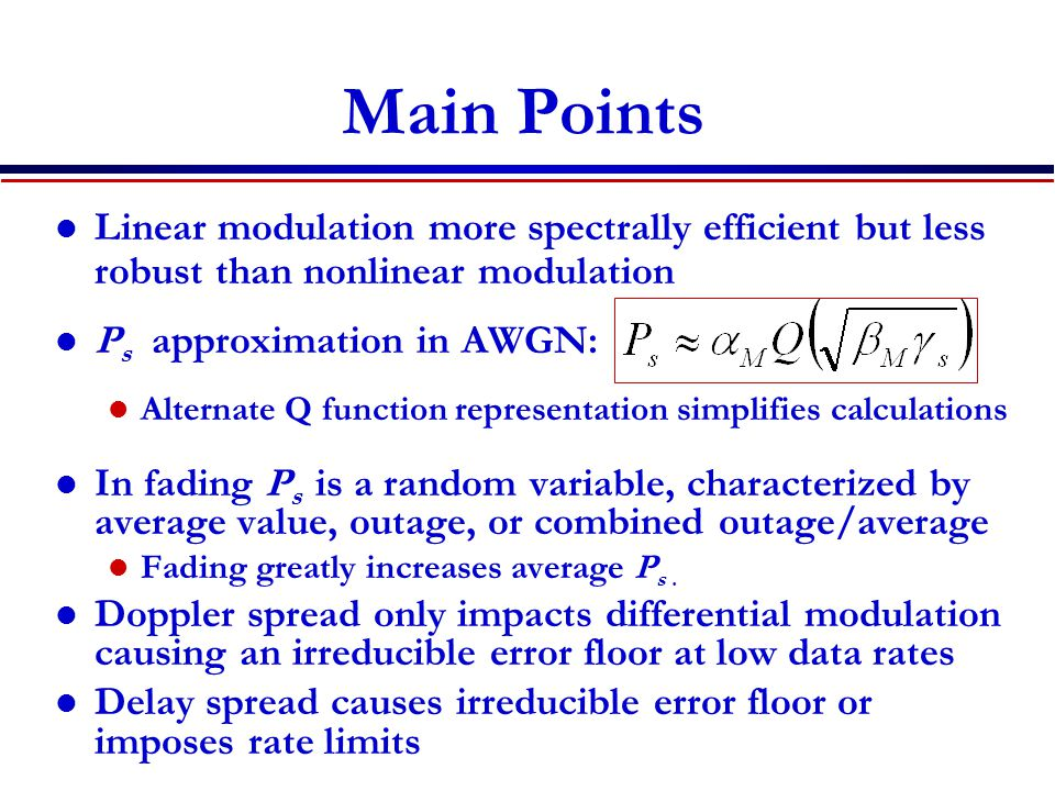 Main Points Linear modulation more spectrally efficient but less robust than nonlinear modulation P s approximation in AWGN: Alternate Q function representation simplifies calculations In fading P s is a random variable, characterized by average value, outage, or combined outage/average Fading greatly increases average P s.