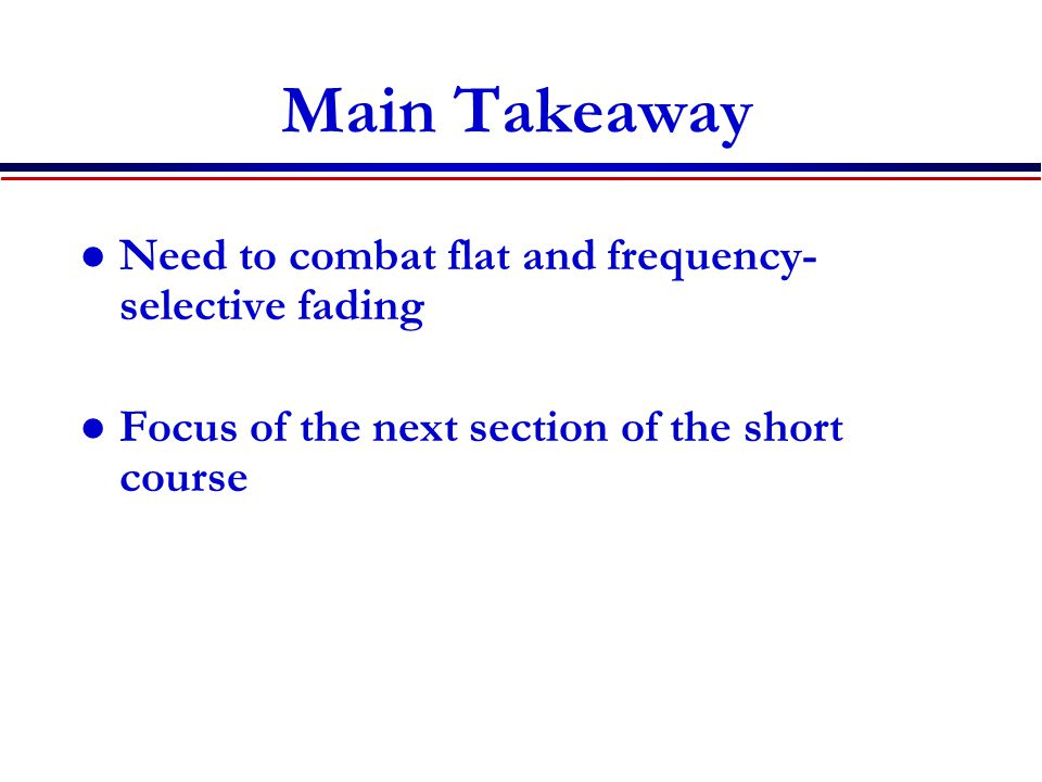Main Takeaway Need to combat flat and frequency- selective fading Focus of the next section of the short course