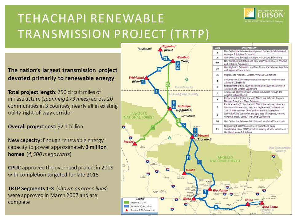 4 TEHACHAPI RENEWABLE TRANSMISSION PROJECT (TRTP) The nation's largest transmission project devoted primarily to renewable energy Total project length: 250 circuit miles of infrastructure (spanning 173 miles) across 20 communities in 3 counties; nearly all in existing utility right-of-way corridor Overall project cost: $2.1 billion New capacity: Enough renewable energy capacity to power approximately 3 million homes (4,500 megawatts) CPUC approved the overhead project in 2009 with completion targeted for late 2015 TRTP Segments 1-3 (shown as green lines) were approved in March 2007 and are complete