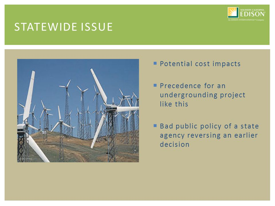  Potential cost impacts  Precedence for an undergrounding project like this  Bad public policy of a state agency reversing an earlier decision STATEWIDE ISSUE