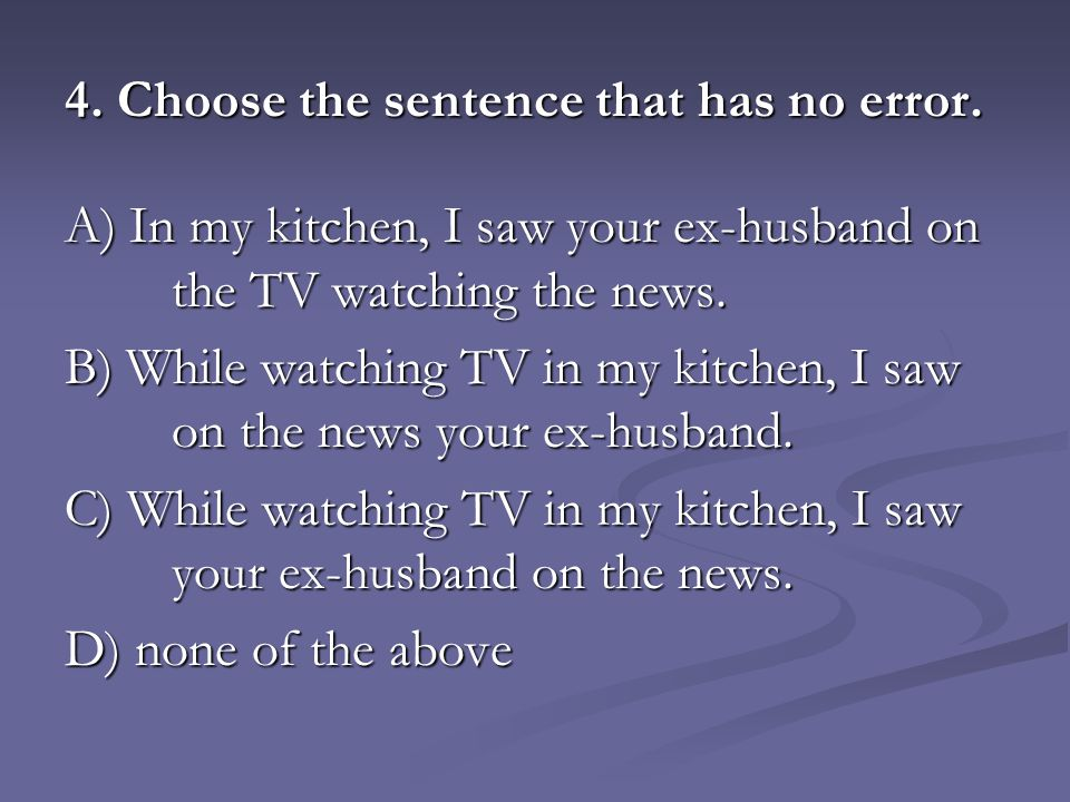 4. Choose the sentence that has no error. A) In my kitchen, I saw your ex-husband on the TV watching the news. B) While watching TV in my kitchen, I s