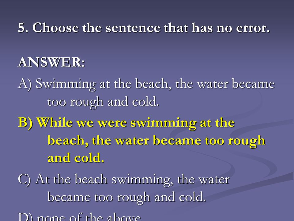5. Choose the sentence that has no error. ANSWER: A) Swimming at the beach, the water became too rough and cold. B) While we were swimming at the beac