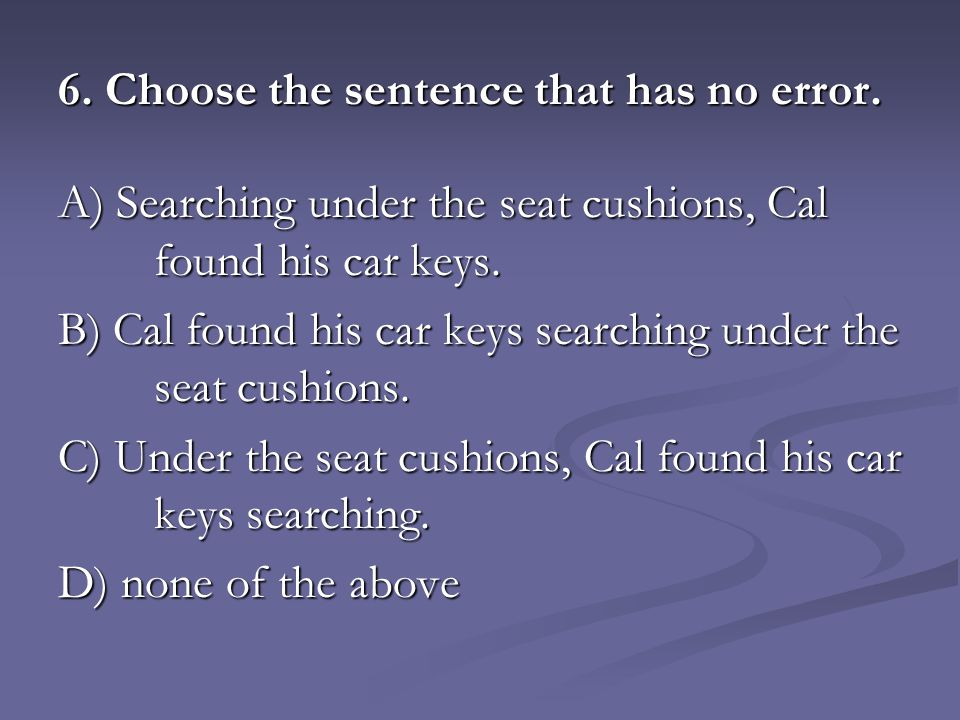 6. Choose the sentence that has no error. A) Searching under the seat cushions, Cal found his car keys. B) Cal found his car keys searching under the