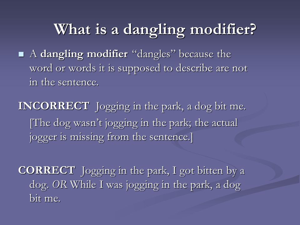"What is a dangling modifier? A dangling modifier ""dangles"" because the word or words it is supposed to describe are not in the sentence. A dangling mo"