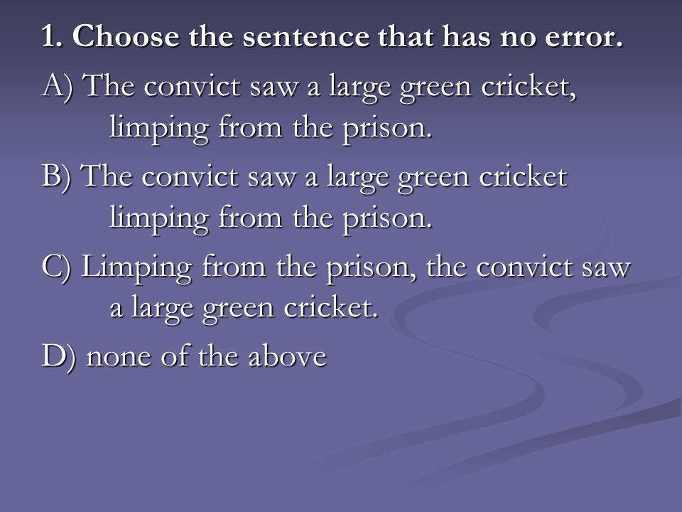 1. Choose the sentence that has no error. A) The convict saw a large green cricket, limping from the prison. B) The convict saw a large green cricket