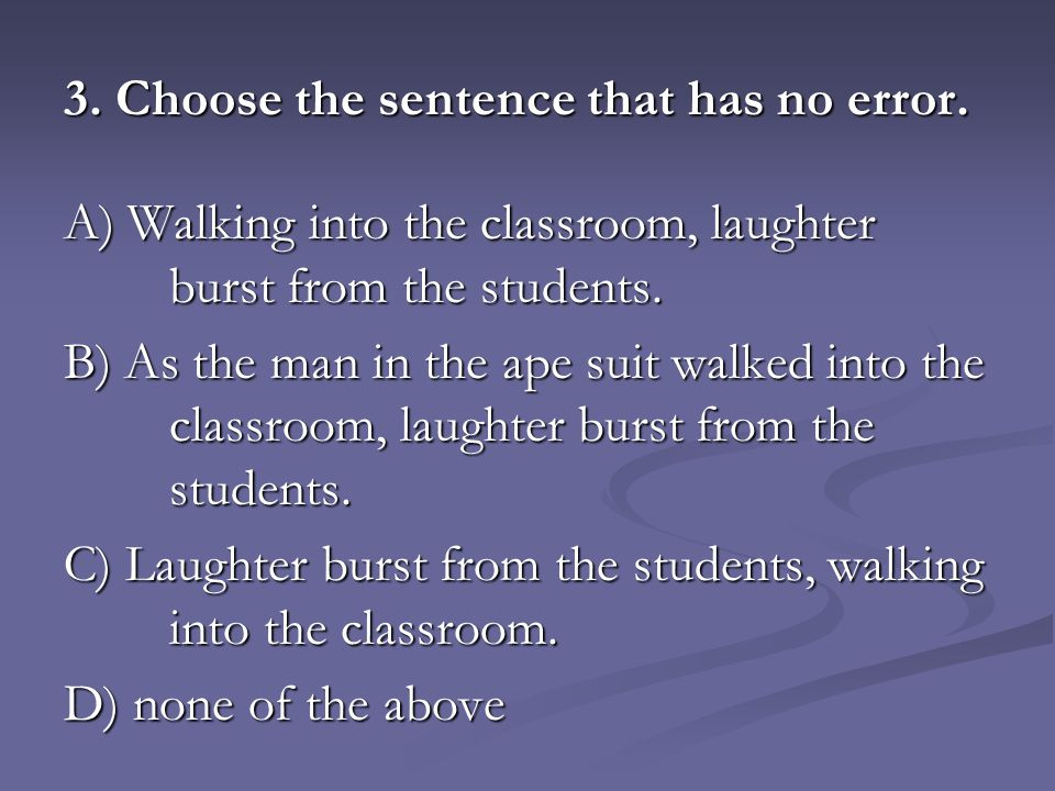 3. Choose the sentence that has no error. A) Walking into the classroom, laughter burst from the students. B) As the man in the ape suit walked into t