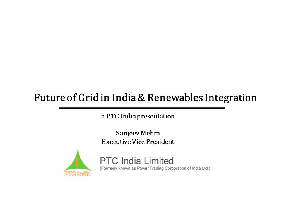 Future of Grid in India & Renewables Integration a PTC India presentation Sanjeev Mehra Executive Vice President