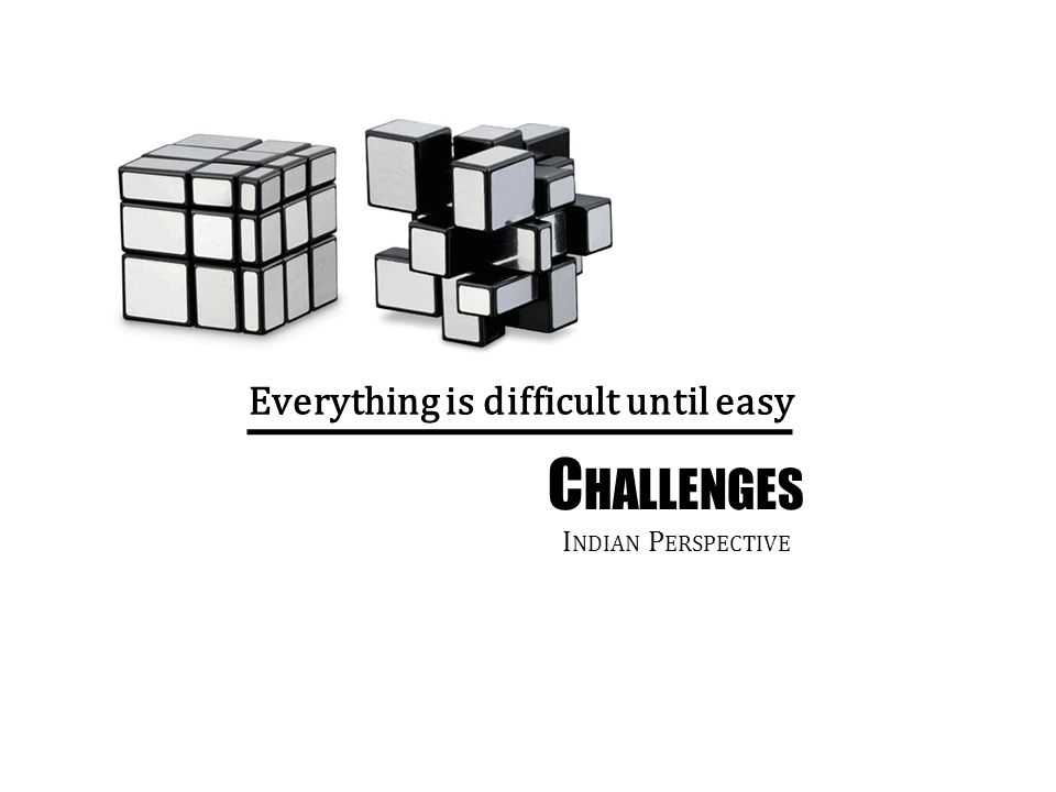 Everything is difficult until easy C HALLENGES I NDIAN P ERSPECTIVE
