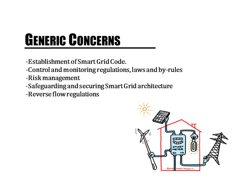 G ENERIC C ONCERNS -Establishment of Smart Grid Code. -Control and monitoring regulations, laws and by-rules -Risk management -Safeguarding and securi