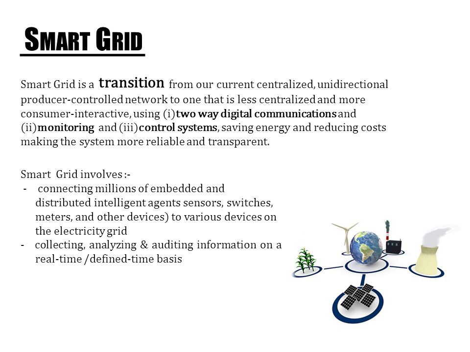 S MART G RID Smart Grid is a from our current centralized, unidirectional producer-controlled network to one that is less centralized and more consumer-interactive, using (i)two way digital communications and (ii)monitoring and (iii)control systems, saving energy and reducing costs making the system more reliable and transparent.