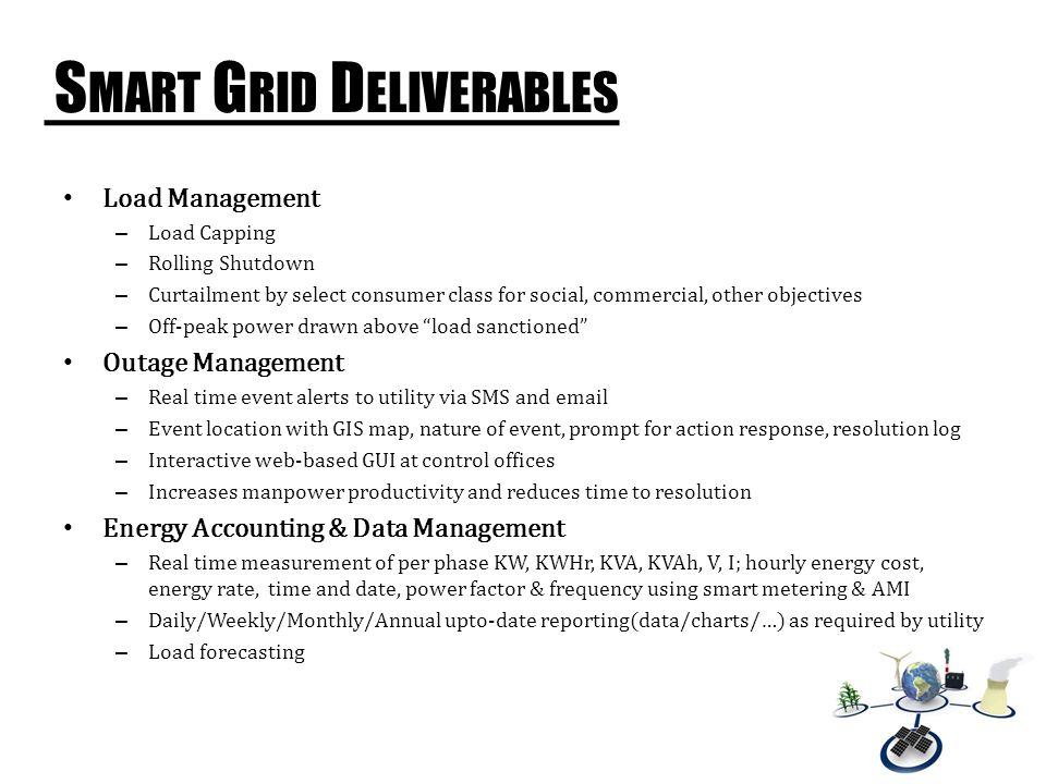 S MART G RID D ELIVERABLES Improved Reliability – Lower interruptions in energy availability – Reports on utility indices (CAIDI, SAIFI,….) as needed for utility's requirements Improved Power Quality – Real time voltage and power factor improvements – Alerts for various deviations Billing – Accurate billing with shorter cycles – Real time up-to-date bill value On-demand thru SMS / web – SMS reminders (on bill generation, near due date, on overdue, on payment) – Pre paid billing for all consumers, dynamically when required.