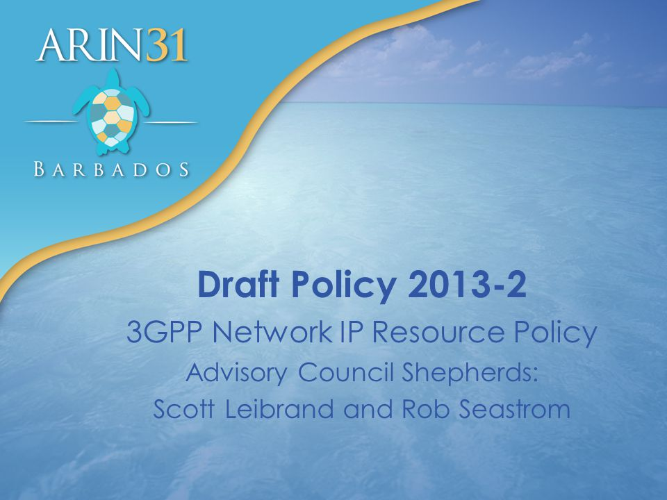 Draft Policy 2013-2 3GPP Network IP Resource Policy Advisory Council Shepherds: Scott Leibrand and Rob Seastrom