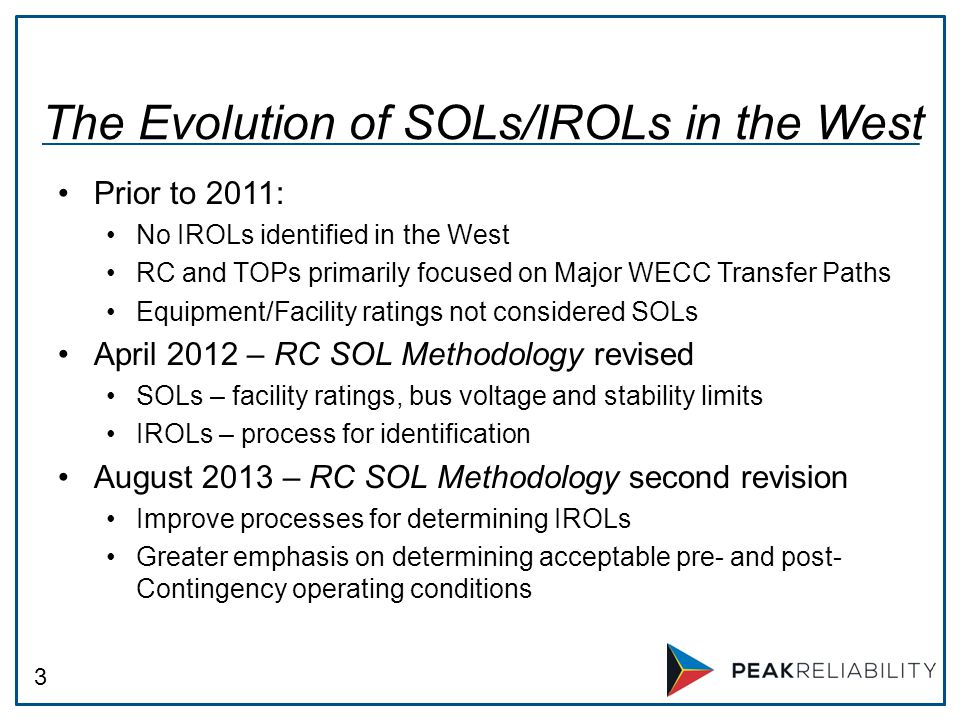 3 Prior to 2011: No IROLs identified in the West RC and TOPs primarily focused on Major WECC Transfer Paths Equipment/Facility ratings not considered SOLs April 2012 – RC SOL Methodology revised SOLs – facility ratings, bus voltage and stability limits IROLs – process for identification August 2013 – RC SOL Methodology second revision Improve processes for determining IROLs Greater emphasis on determining acceptable pre- and post- Contingency operating conditions The Evolution of SOLs/IROLs in the West