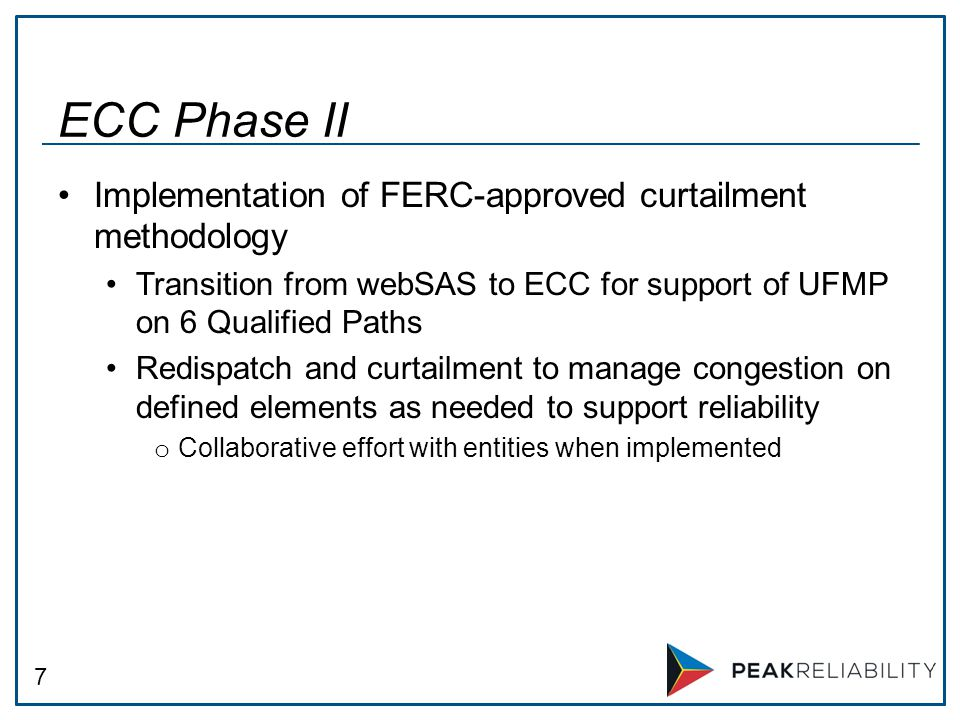 7 Implementation of FERC-approved curtailment methodology Transition from webSAS to ECC for support of UFMP on 6 Qualified Paths Redispatch and curtailment to manage congestion on defined elements as needed to support reliability o Collaborative effort with entities when implemented ECC Phase II