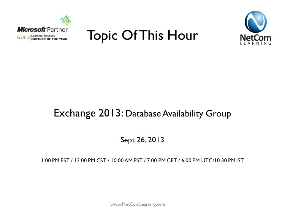 Topic Of This Hour Exchange 2013: Database Availability Group Sept 26, 2013 1:00 PM EST / 12:00 PM CST / 10:00 AM PST / 7:00 PM CET / 6:00 PM UTC/10:3