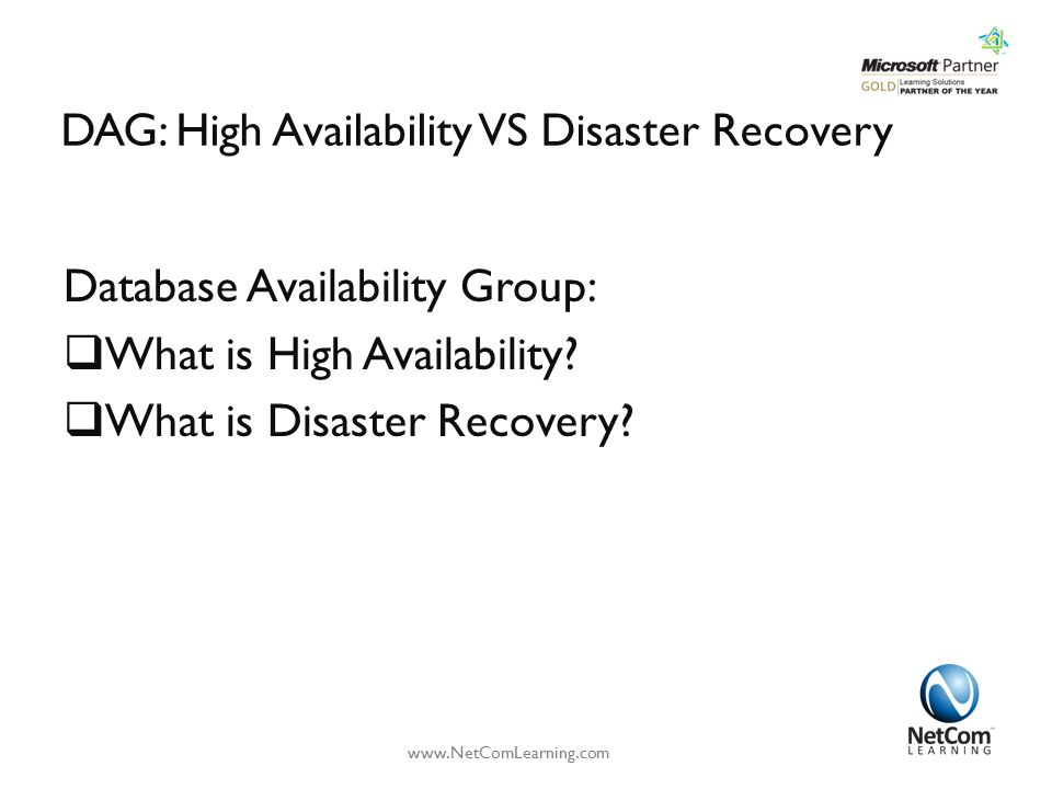 DAG: High Availability VS Disaster Recovery Database Availability Group:  What is High Availability?  What is Disaster Recovery? www.NetComLearning.