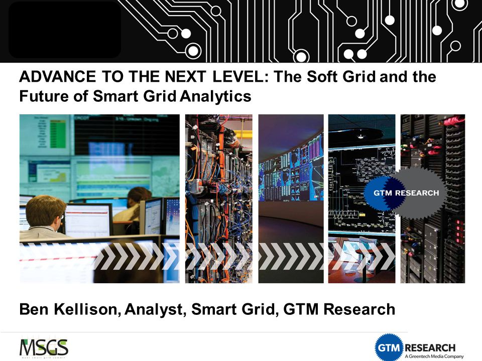 ADVANCE TO THE NEXT LEVEL: The Soft Grid and the Future of Smart Grid Analytics Ben Kellison, Analyst, Smart Grid, GTM Research