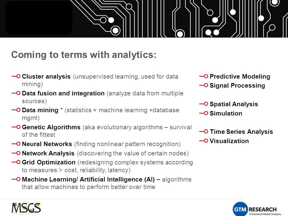 Coming to terms with analytics: Cluster analysis (unsupervised learning, used for data mining) Data fusion and integration (analyze data from multiple sources) Data mining * (statistics + machine learning +database mgmt) Genetic Algorithms (aka evolutionary algorithms – survival of the fittest Neural Networks (finding nonlinear pattern recognition) Network Analysis (discovering the value of certain nodes) Grid Optimization (redesigning complex systems according to measures > cost, reliability, latency) Machine Learning/ Artificial Intelligence (AI) – algorithms that allow machines to perform better over time Predictive Modeling Signal Processing Spatial Analysis Simulation Time Series Analysis Visualization