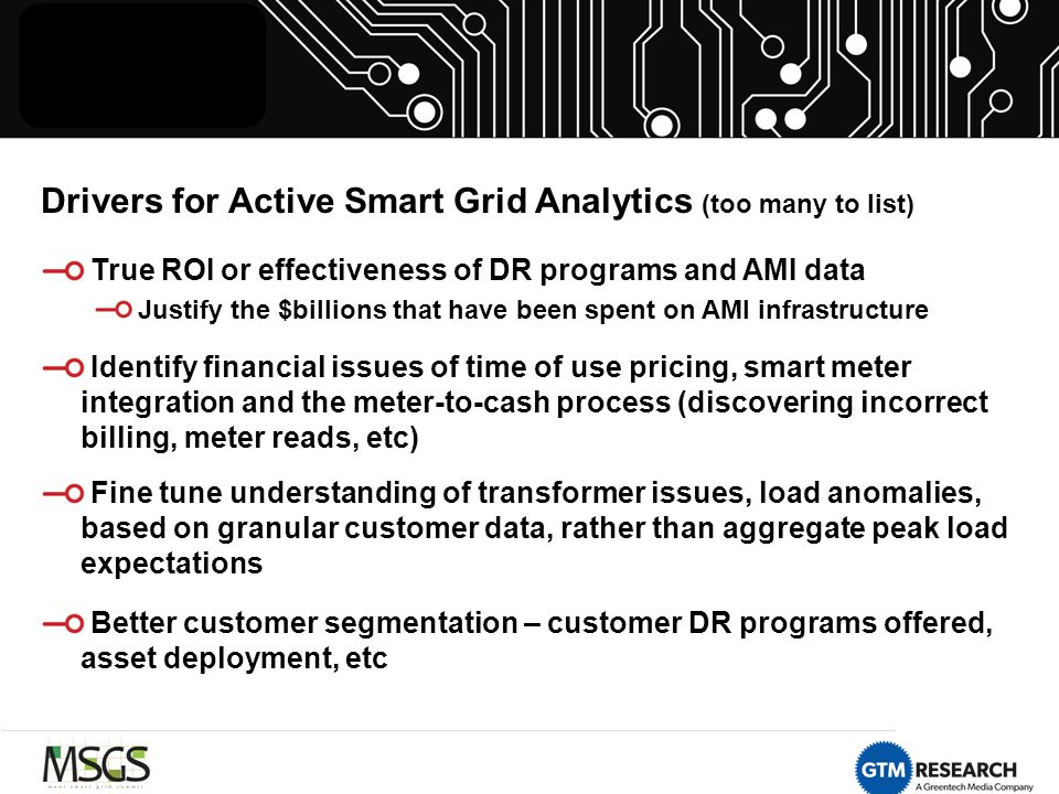 Drivers for Active Smart Grid Analytics (too many to list) True ROI or effectiveness of DR programs and AMI data Justify the $billions that have been spent on AMI infrastructure Identify financial issues of time of use pricing, smart meter integration and the meter-to-cash process (discovering incorrect billing, meter reads, etc) Fine tune understanding of transformer issues, load anomalies, based on granular customer data, rather than aggregate peak load expectations Better customer segmentation – customer DR programs offered, asset deployment, etc