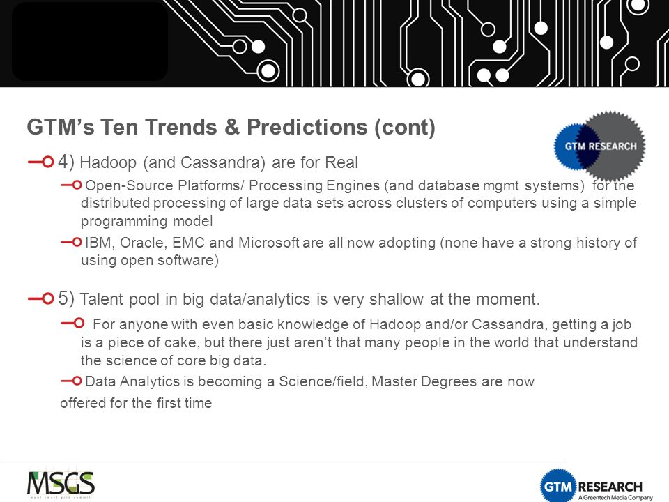 GTM's Ten Trends & Predictions (cont) 4) Hadoop (and Cassandra) are for Real Open-Source Platforms/ Processing Engines (and database mgmt systems) for the distributed processing of large data sets across clusters of computers using a simple programming model IBM, Oracle, EMC and Microsoft are all now adopting (none have a strong history of using open software) 5) Talent pool in big data/analytics is very shallow at the moment.