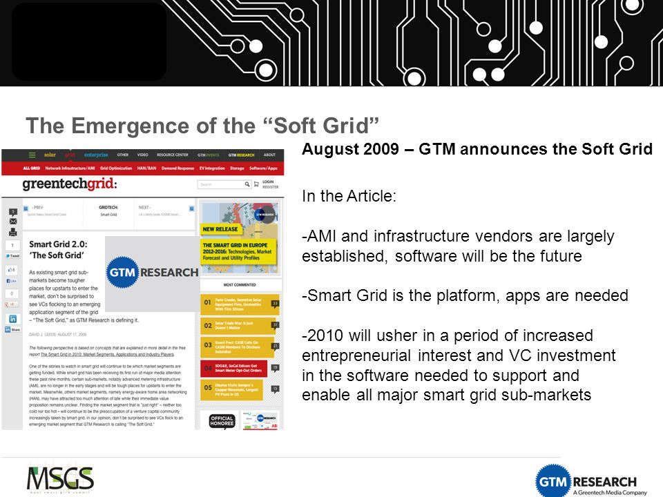 The Emergence of the Soft Grid August 2009 – GTM announces the Soft Grid In the Article: -AMI and infrastructure vendors are largely established, software will be the future -Smart Grid is the platform, apps are needed -2010 will usher in a period of increased entrepreneurial interest and VC investment in the software needed to support and enable all major smart grid sub-markets