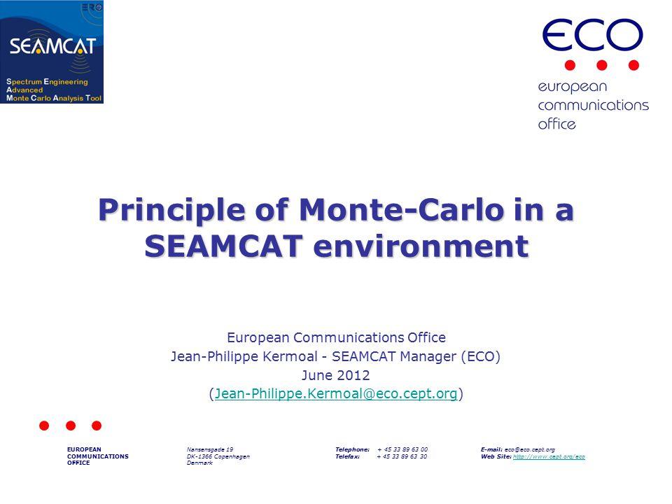 Principle of Monte-Carlo in a SEAMCAT environment European Communications Office Jean-Philippe Kermoal - SEAMCAT Manager (ECO) June 2012 (Jean-Philippe.Kermoal@eco.cept.org)Jean-Philippe.Kermoal@eco.cept.org EUROPEAN COMMUNICATIONS OFFICE Nansensgade 19 DK-1366 Copenhagen Denmark Telephone: + 45 33 89 63 00 Telefax: + 45 33 89 63 30 E-mail: eco@eco.cept.org Web Site: http://www.cept.org/ecohttp://www.cept.org/eco