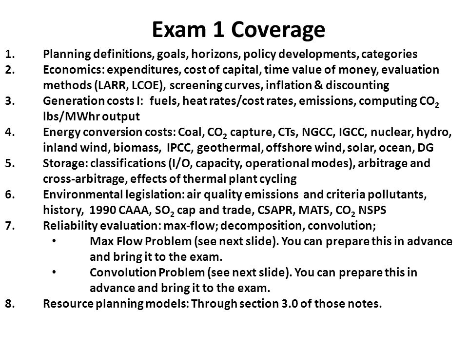 Exam 1 Coverage 1.Planning definitions, goals, horizons, policy developments, categories 2.Economics: expenditures, cost of capital, time value of money, evaluation methods (LARR, LCOE), screening curves, inflation & discounting 3.Generation costs I: fuels, heat rates/cost rates, emissions, computing CO 2 lbs/MWhr output 4.Energy conversion costs: Coal, CO 2 capture, CTs, NGCC, IGCC, nuclear, hydro, inland wind, biomass, IPCC, geothermal, offshore wind, solar, ocean, DG 5.Storage: classifications (I/O, capacity, operational modes), arbitrage and cross-arbitrage, effects of thermal plant cycling 6.Environmental legislation: air quality emissions and criteria pollutants, history, 1990 CAAA, SO 2 cap and trade, CSAPR, MATS, CO 2 NSPS 7.Reliability evaluation: max-flow; decomposition, convolution; Max Flow Problem (see next slide).