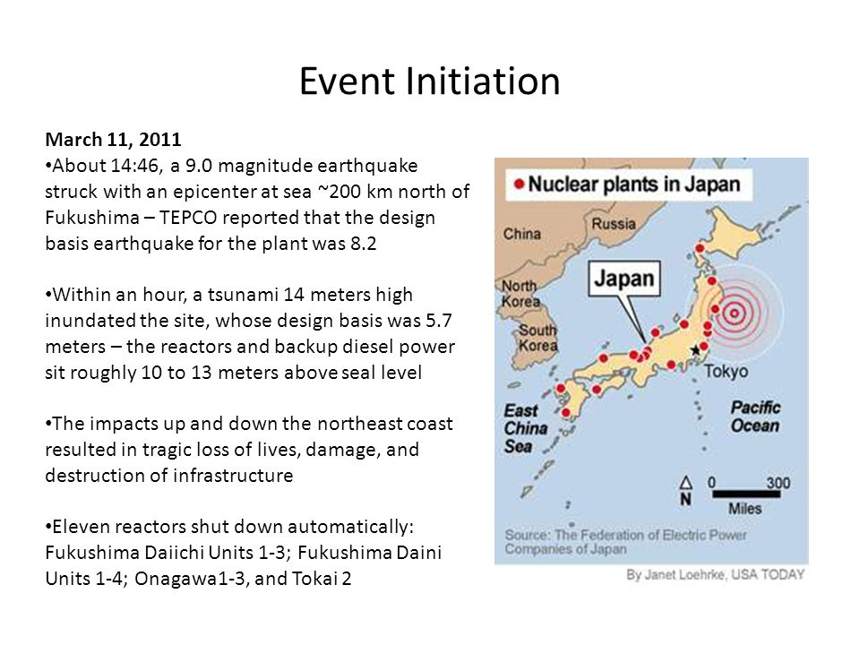 Event Initiation March 11, 2011 About 14:46, a 9.0 magnitude earthquake struck with an epicenter at sea ~200 km north of Fukushima – TEPCO reported that the design basis earthquake for the plant was 8.2 Within an hour, a tsunami 14 meters high inundated the site, whose design basis was 5.7 meters – the reactors and backup diesel power sit roughly 10 to 13 meters above seal level The impacts up and down the northeast coast resulted in tragic loss of lives, damage, and destruction of infrastructure Eleven reactors shut down automatically: Fukushima Daiichi Units 1-3; Fukushima Daini Units 1-4; Onagawa1-3, and Tokai 2
