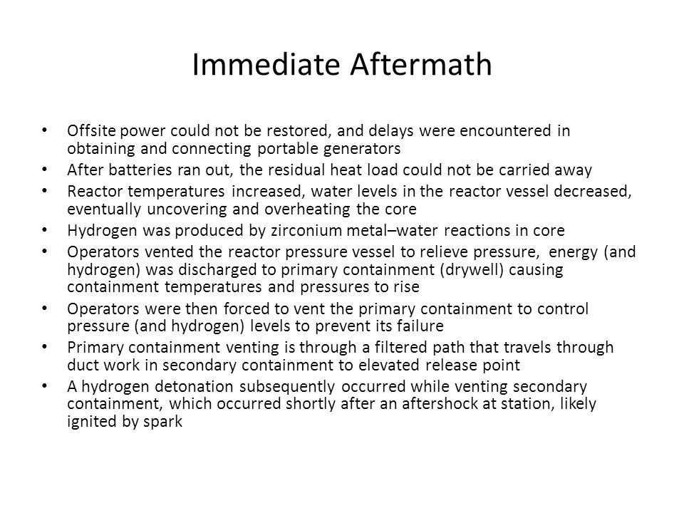 Immediate Aftermath Offsite power could not be restored, and delays were encountered in obtaining and connecting portable generators After batteries ran out, the residual heat load could not be carried away Reactor temperatures increased, water levels in the reactor vessel decreased, eventually uncovering and overheating the core Hydrogen was produced by zirconium metal–water reactions in core Operators vented the reactor pressure vessel to relieve pressure, energy (and hydrogen) was discharged to primary containment (drywell) causing containment temperatures and pressures to rise Operators were then forced to vent the primary containment to control pressure (and hydrogen) levels to prevent its failure Primary containment venting is through a filtered path that travels through duct work in secondary containment to elevated release point A hydrogen detonation subsequently occurred while venting secondary containment, which occurred shortly after an aftershock at station, likely ignited by spark