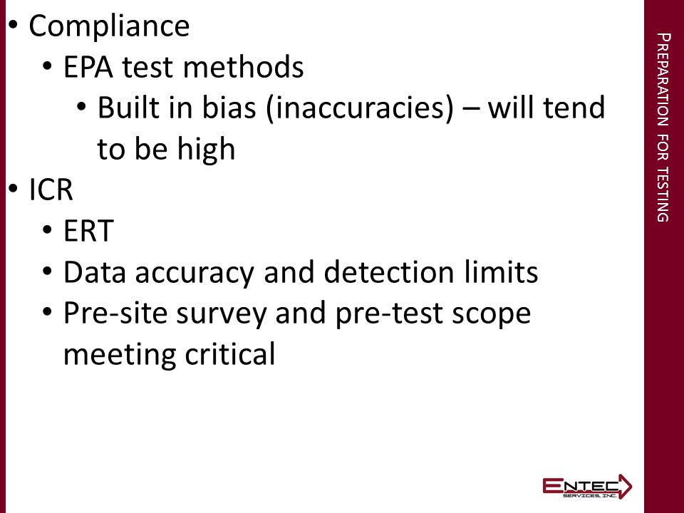 P REPARATION FOR TESTING Compliance EPA test methods Built in bias (inaccuracies) – will tend to be high ICR ERT Data accuracy and detection limits Pr