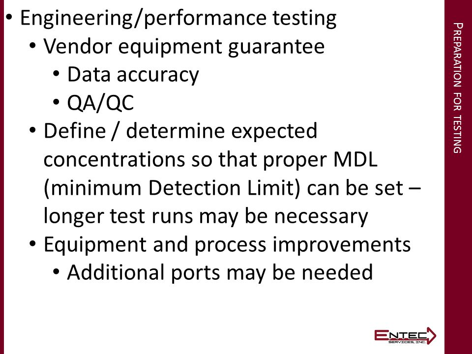 P REPARATION FOR TESTING Engineering/performance testing Vendor equipment guarantee Data accuracy QA/QC Define / determine expected concentrations so that proper MDL (minimum Detection Limit) can be set – longer test runs may be necessary Equipment and process improvements Additional ports may be needed