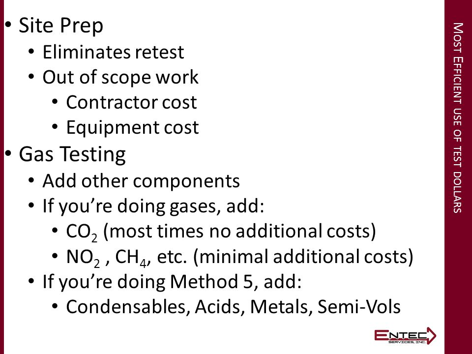 M OST E FFICIENT USE OF TEST DOLLARS Site Prep Eliminates retest Out of scope work Contractor cost Equipment cost Gas Testing Add other components If you're doing gases, add: CO 2 (most times no additional costs) NO 2, CH 4, etc.