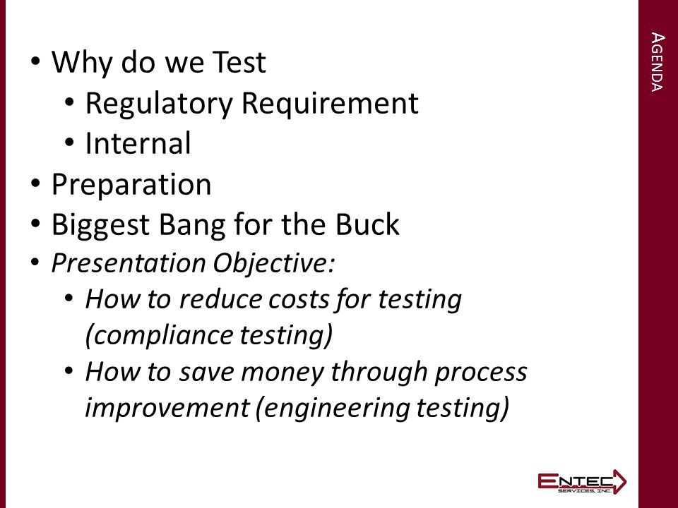 A GENDA Why do we Test Regulatory Requirement Internal Preparation Biggest Bang for the Buck Presentation Objective: How to reduce costs for testing (compliance testing) How to save money through process improvement (engineering testing)