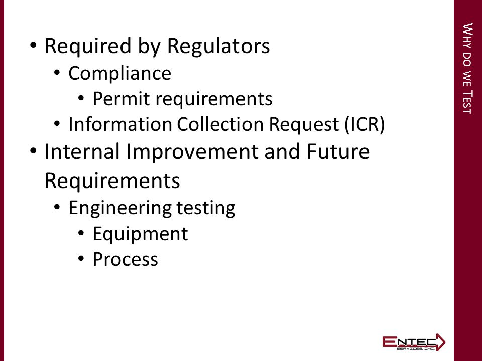 W HY DO WE T EST Required by Regulators Compliance Permit requirements Information Collection Request (ICR) Internal Improvement and Future Requirements Engineering testing Equipment Process